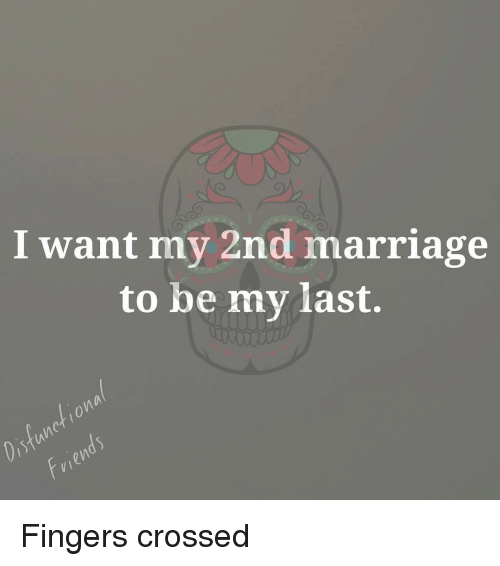 I Want My 2nd Marriage to Be My Last Fingers Crossed
