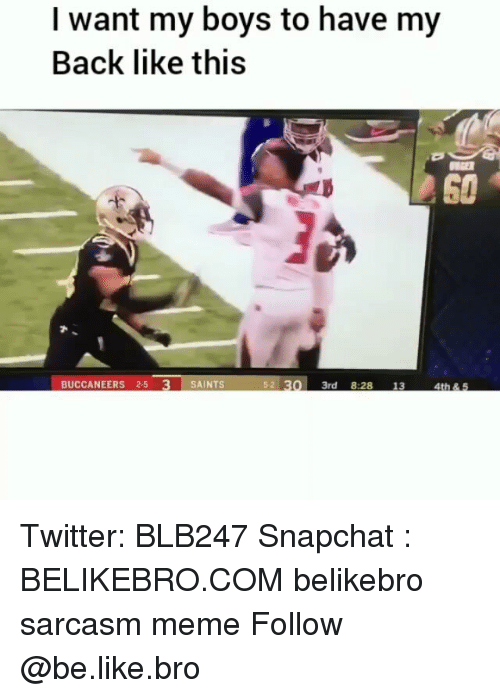 Be Like, Meme, and Memes: I want my boys to have my  Back like this  th  60  BUCCANEERS 2-5 3 SAINTS  5-2 30 3rd 8:28 13 4t& S Twitter: BLB247 Snapchat : BELIKEBRO.COM belikebro sarcasm meme Follow @be.like.bro