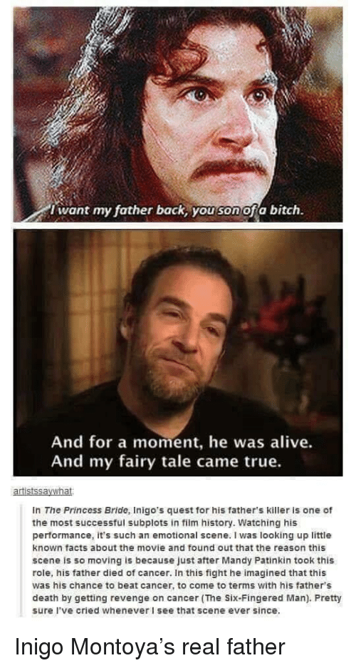 Alive, Facts, and Revenge: i want my father back, you son ofa bitch.  And for a moment, he was alive.  And my fairy tale came true.  In The Princess Bride, Inigo's quest for his father's killer is one of  the most successful subplots in film history. Watching his  performance, it's such an emotional scene. I was looking up little  known facts about the movie and found out that the reason this  scene is so moving is because just after Mandy Patinkin took this  role, his father died of cancer. In this fight he imagined that this  was his chance to beat cancer, to come to terms with his father's  death by getting revenge on cancer (The Six-Fingered Man). Pretty  sure I've cried whenever I see that scene ever since. Inigo Montoya's real father