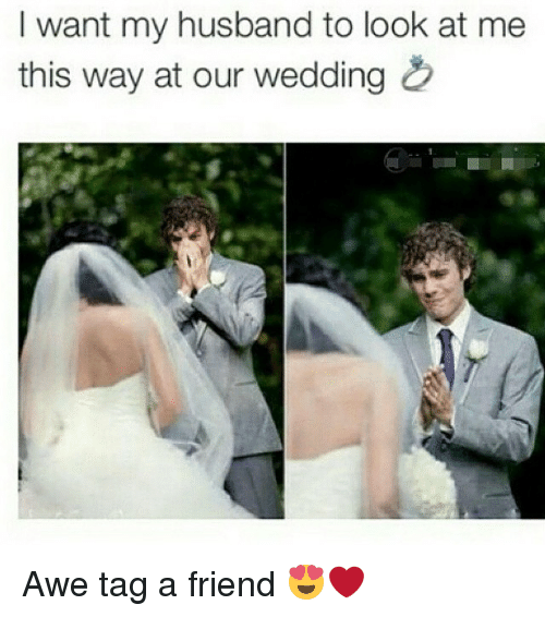 i want my husband to look at me this way 2294185 ✅ 25 best memes about wedding wedding memes,Husband Best Friend Meme