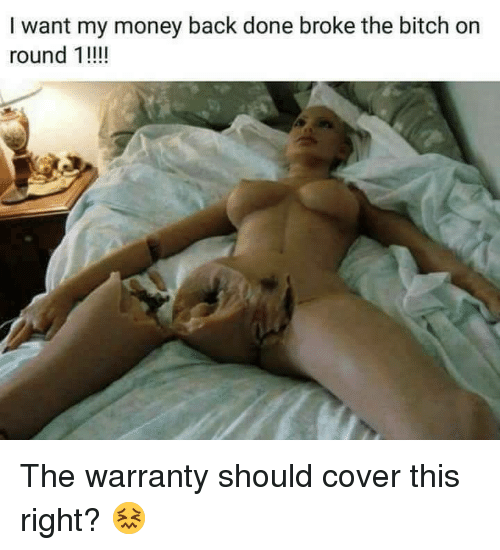 Bitch, Money, and Back: I want my money back done broke the bitch on  round 1!!! <p>The warranty should cover this right? 😖</p>