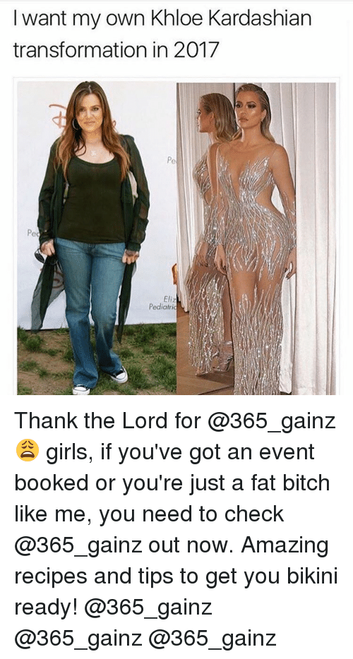 Kardashians, Khloe Kardashian, and Memes: I want my own Khloe Kardashian  transformation in 2017  Eli  Pediatric Thank the Lord for @365_gainz 😩 girls, if you've got an event booked or you're just a fat bitch like me, you need to check @365_gainz out now. Amazing recipes and tips to get you bikini ready! @365_gainz @365_gainz @365_gainz