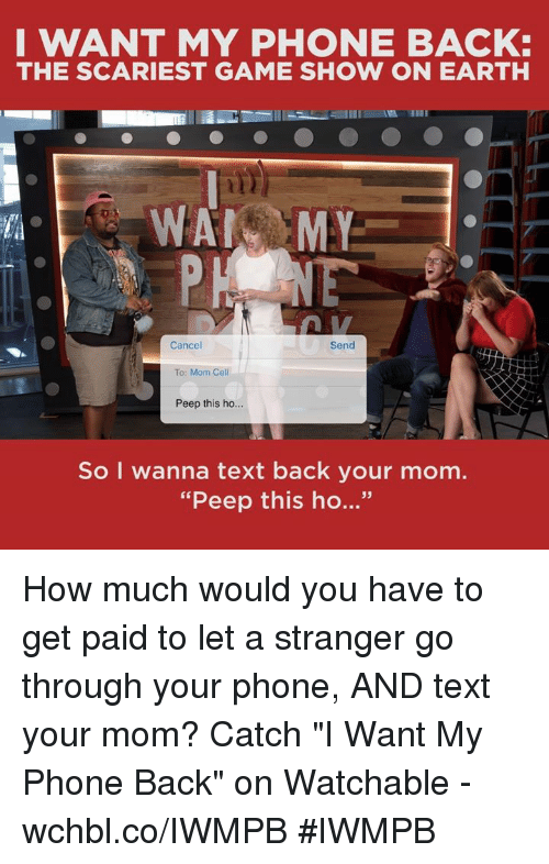 """Memes, Earth, and Text Back: I WANT MY PHONE BACK:  THE SCARIEST GAME SHOW ON EARTH  WAN MY  Cancel  Send  To: Mom Cell  Peep this ho...  So I wanna text back your mom.  """"Peep this ho..."""" How much would you have to get paid to let a stranger go through your phone, AND text your mom?  Catch """"I Want My Phone Back"""" on Watchable - wchbl.co/IWMPB #IWMPB"""