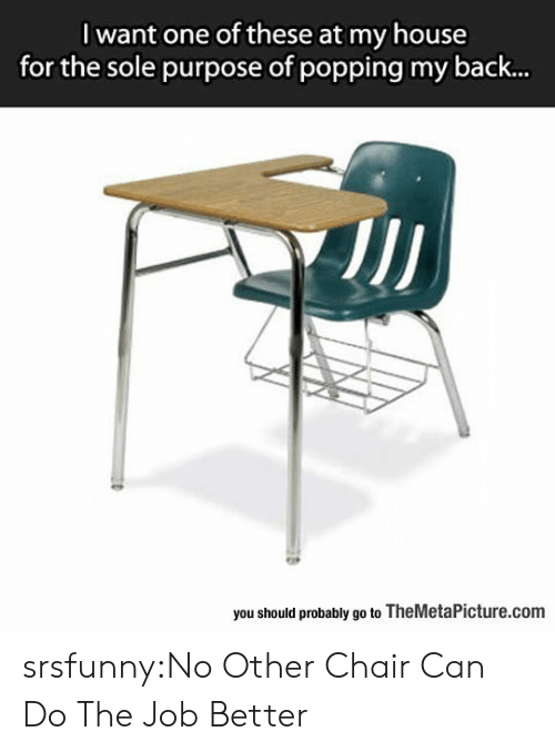 My House, Tumblr, and Blog: I want one of these at my house  for the sole purpose of popping my back...  you should probably go to TheMetaPicture.com srsfunny:No Other Chair Can Do The Job Better