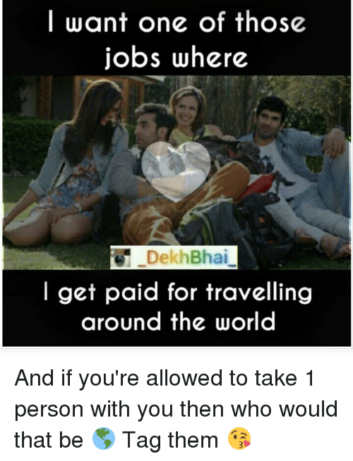 Dekh Bhai, International, and Traveller: I want one of those  jobs where  Dekh Bhai  get paid for travelling  around the world And if you're allowed to take 1 person with you then who would that be 🌎 Tag them 😘