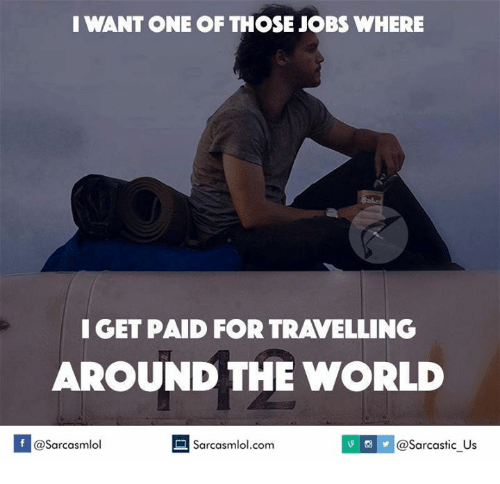 The World, Around the World, and  Around: I WANT ONE OF THOSE JOBS WHERE  I GET PAID FOR TRAVELLING  AROUND THE WORLD  If @Sarcasmlol  Sarcastic us  Sarcasmlol.com