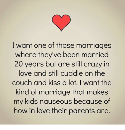 Crazy, Love, and Marriage: I want one of those marriages  where they've been married  20 years but are still crazy in  love and still cuddle on the  couch and kiss a lot. I want the  kind of marriage that makes  my kids nauseous because of  how in love their parents are