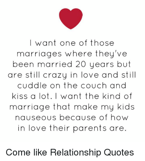 Crazy, Love, and Marriage: I want one of those  marriages where they've  been married 20 years but  are still crazy in love and still  cuddle on the couch and  Kiss a lot. I want the kind of  marriage that make my kids  nauseous because of how  in love their parents are Come like Relationship Quotes
