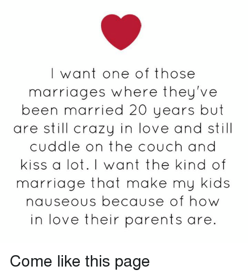 Crazy, Love, and Marriage: I want one of those  marriages where they've  been married 20 years but  are still crazy in love and still  cuddle on the couch and  Kiss a lot. I want the kind of  marriage that make my kids  nauseous because of how  in love their parents are Come like this page