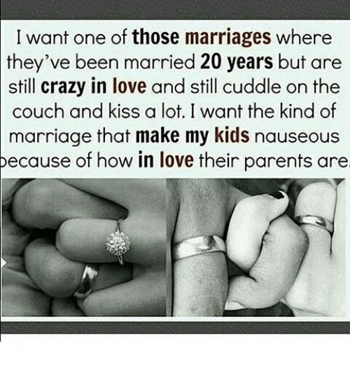 Crazy, Love, and Marriage: I want one of those marriages where  they've been married 20 years but are  still crazy in love and still cuddle on the  couch and kiss a lot. I want the kind of  marriage that make my kids nauseous  pecause of how in love their parents are