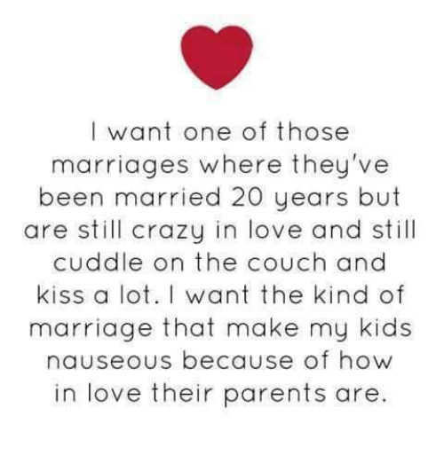 Crazy, Love, and Marriage: I want one of those  marriages where they've  been married 20 years but  are still crazy in love and still  cuddle on the couch and  kiss a lot. I want the kind of  marriage that make my kids  nauseous because of how  in love their parents are.