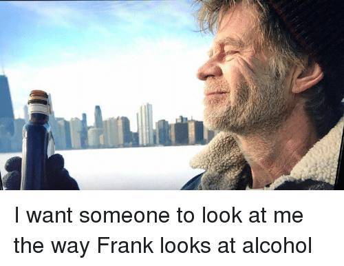 Funny, Franks, and Frankly: I want someone to look at me the way Frank looks at alcohol