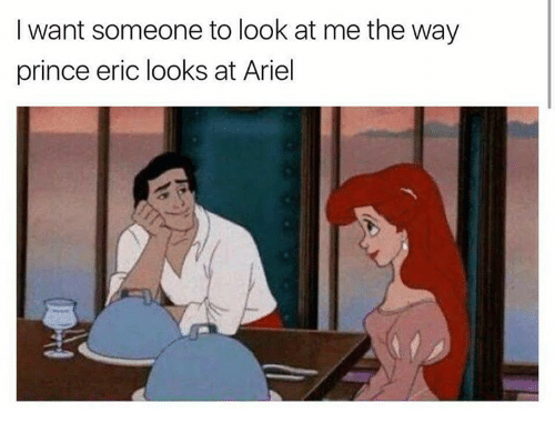 Ariel, Memes, and Prince: I want someone to look at me the way  prince eric looks at Ariel