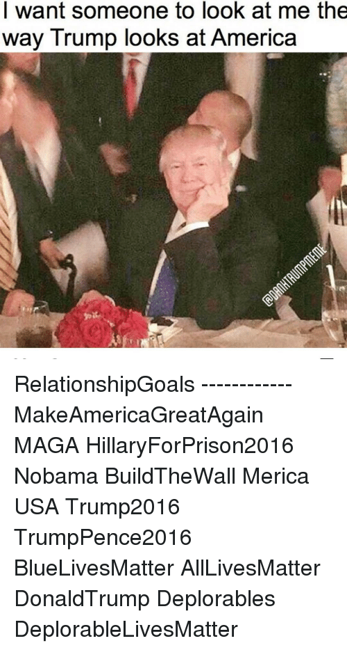 All Lives Matter, America, and Memes: I want someone to look at me the  way Trump looks at America RelationshipGoals ------------ MakeAmericaGreatAgain MAGA HillaryForPrison2016 Nobama BuildTheWall Merica USA Trump2016 TrumpPence2016 BlueLivesMatter AllLivesMatter DonaldTrump Deplorables DeplorableLivesMatter