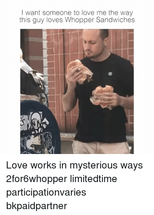 Love, Girl Memes, and Works: I want someone to love me the way  this guy loves Whopper Sandwiches Love works in mysterious ways 2for6whopper limitedtime participationvaries bkpaidpartner