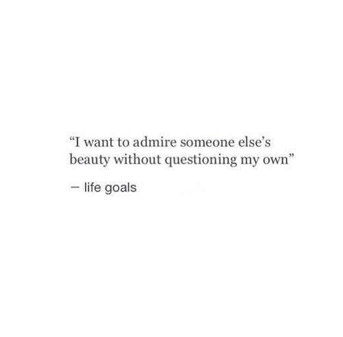 """Goals, Life, and Own: """"I want to admire someone else's  beauty without questioning my own""""  life goals"""