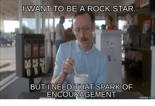 Sparks, Rock Star, and Encouraging: I WANT TO BE A ROCK STAR  BUT I NEED THAT SPARK OF  ENCOURAGEMENT  memes.c