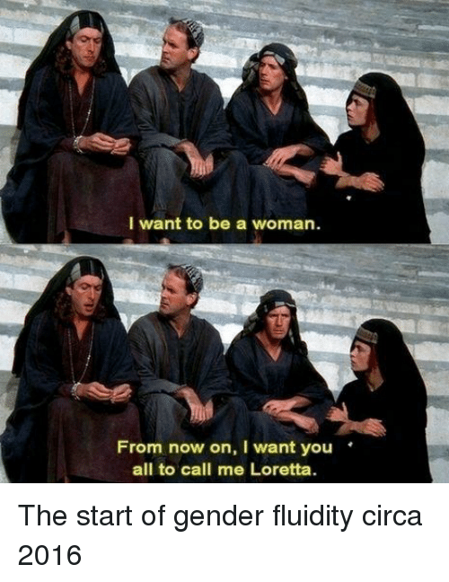 Gender, Woman, and All: I want to be a woman.  From now on, I want you'  all to call me Loretta The start of gender fluidity circa 2016