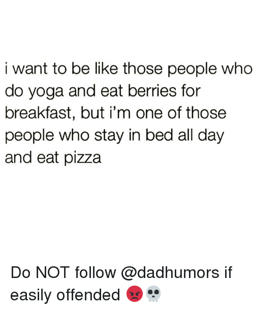 Be Like, Funny, and Pizza: i want to be like those people who  do yoga and eat berries for  breakfast, but i'm one of those  people who stay in bed all day  and eat pizza Do NOT follow @dadhumors if easily offended 😡💀