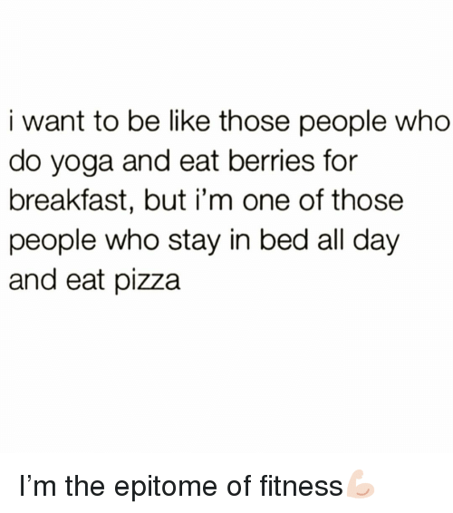 Be Like, Funny, and Pizza: i want to be like those people who  do yoga and eat berries for  breakfast, but i'm one of those  people who stay in bed all day  and eat pizza I'm the epitome of fitness💪🏻