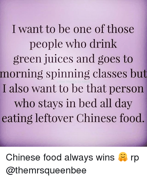 Chinese Food, Girl Memes, and Spinning: I want to be one of those  people who drink  green juices and goes to  morning spinning classes but  I also want to be that person  who stays in bed all day  eating leftover Chinese food Chinese food always wins 🤗 rp @themrsqueenbee