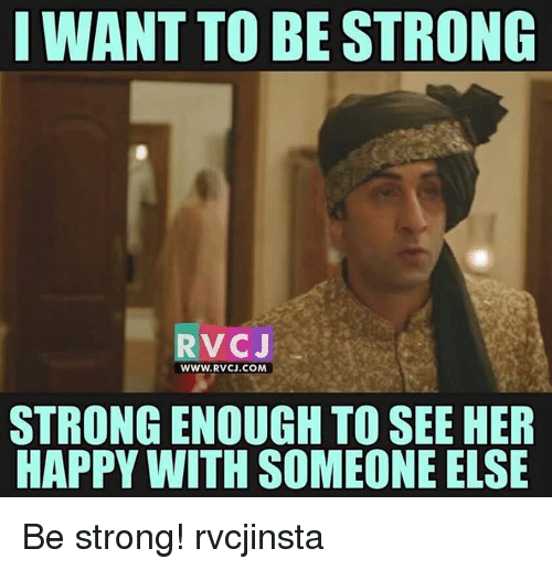Memes, Happy, and Strong: I WANT TO BE STRONG  RVCJ  WWW. RVCJ.COM  STRONG ENOUGH TO SEEHER  HAPPY WITH SOMEONE ELSE Be strong! rvcjinsta