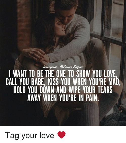 Hold You Down, Love, and Memes: I WANT TO BE THE ONE TO SHOW YOU LOVE  CALL YOU BABE KISS YOU WHEN YOURE MAD  HOLD YOU DOWN AND WIPE YOUR TEARS  AWAY WHEN YOU'RE IN PAIN. Tag your love ❤️