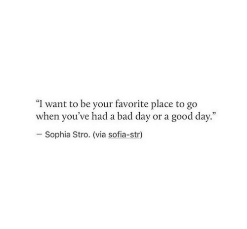"Bad, Bad Day, and Good: ""I want to be your favorite place to go  when you've had a bad day or a good day.""  Sophia Stro. (via sofia-str)"