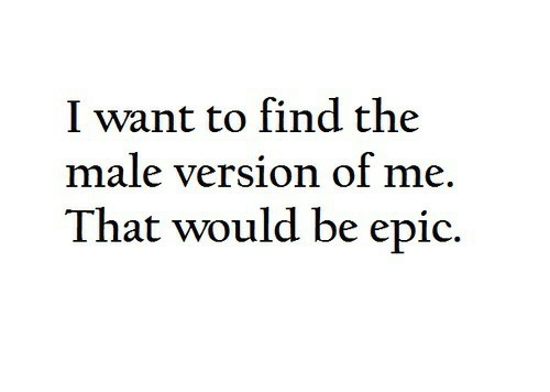 Epic, Find, and I Want To: I want to find the  male version of me  That would be epic.