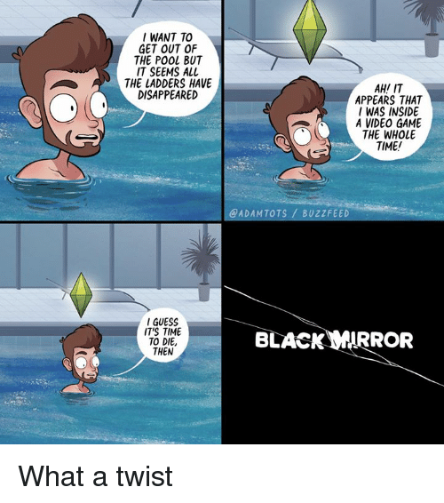 Memes, Buzzfeed, and Game: I WANT TO  GET OUT OF  THE POOL BUT  IT SEEMS ALL  THE LADDERS HAVE  DISAPPEARED  AH! IT  APPEARS THAT  I WAS INSIDE  A VIDEO GAME  THE WHOLE  TIME!  @ADAMTOTS BUZZFEED  IGUESS  IT'S TIME  TO DIE,  THEN  BLACKWIRROR What a twist