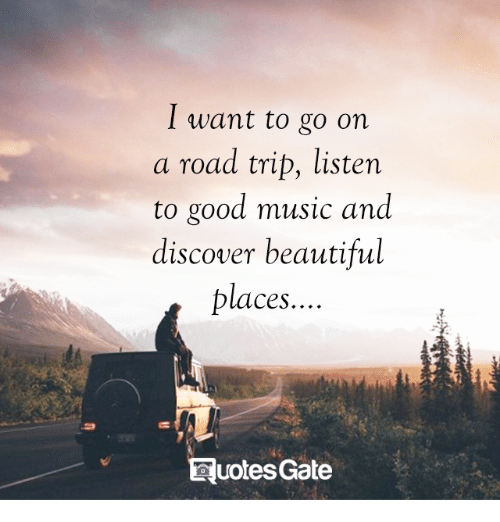 Beautiful, Music, and Discover: I want to go on  a road trip, listen  to good music and  discover beautiful  places.  uotesGate