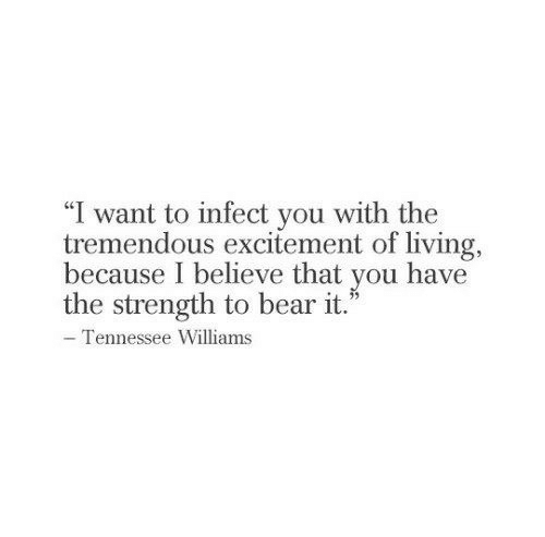 "Bear, Tennessee, and Living: ""I want to infect you with the  tremendous excitement of living,  because I believe that you have  the strength to bear it.""  - Tennessee Williams"