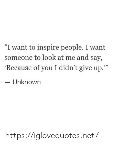 """Because of You, Net, and Unknown: """"I want to inspire people. I want  someone to look at me and say,  'Because of you I didn't give up.""""  - Unknown  933 https://iglovequotes.net/"""