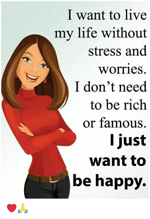 Life, Memes, and Happy: I want to live  my life without  stress and  worries  I don't need  to be rich  or famous  I just  want to  be happy. ❤️🙏