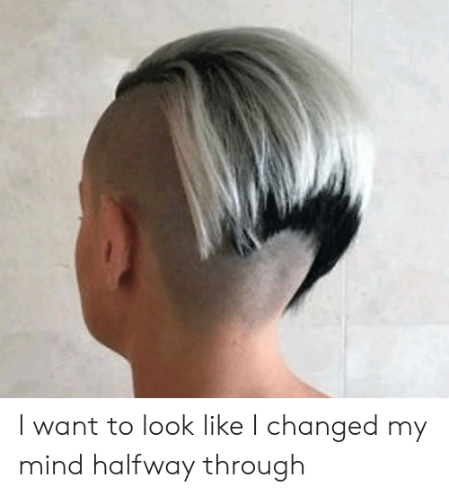 Mind, Just Fuck My Shit Up, and Look: I want to look like I changed my mind halfway through