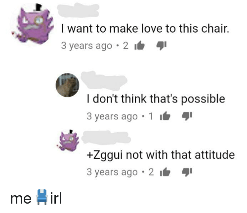 Love, Chair, and Attitude: I want to make love to this chair.  3 years ago 2  I don't think that's possible  3 years ago . 1 1 aji  +Zggui not with that attitude  3 years ago 2