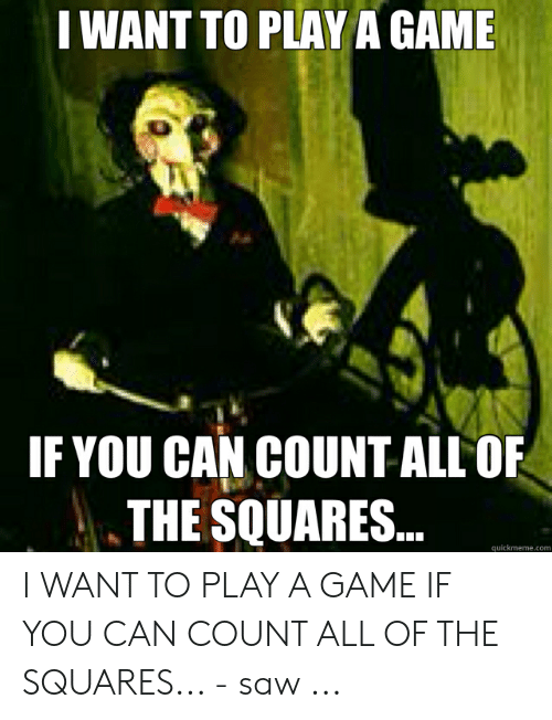 Saw, Agame, and Game: I WANT TO PLAY AGAME  IF YOU CAN COUNT ALL OF  THE SQUARES..  quickmeme.com I WANT TO PLAY A GAME IF YOU CAN COUNT ALL OF THE SQUARES... - saw ...