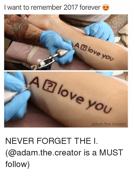 Funny, Love, and Forever: I want to remember 2017 forever  love you  A(2] love you  adam.the.creator NEVER FORGET THE I️. (@adam.the.creator is a MUST follow)