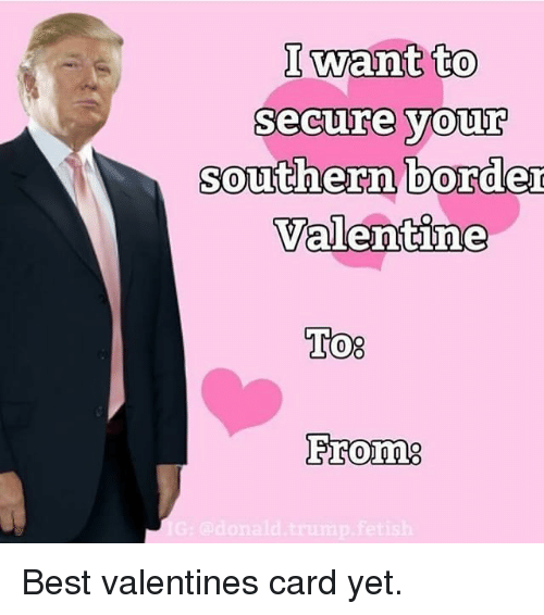 I Want To Secure Your Southern Border Valentine To From G Odonald