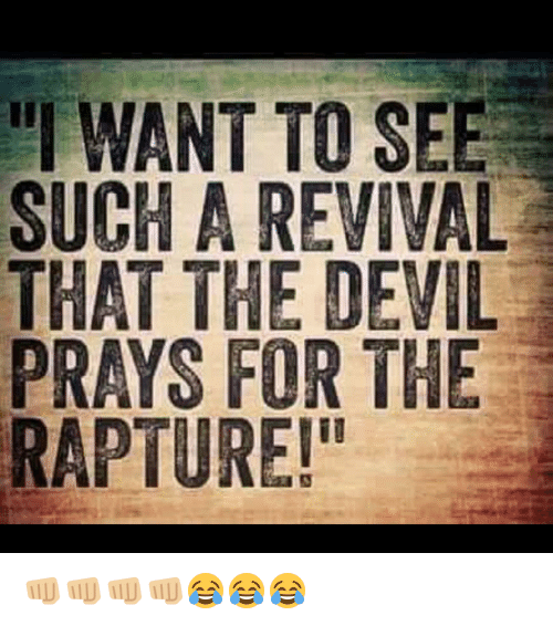 """Memes, Devil, and 🤖: """"I WANT TO SEE  SUCH A REVIVAL  THAT THE DEVIL  PRAYS FOR THE  RAPTURE!"""" 👊🏼👊🏼👊🏼👊🏼😂😂😂"""