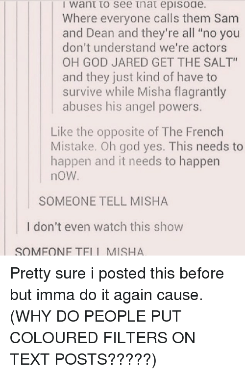 "Do It Again, God, and Memes: I want to see tnat episoae.  Where everyone calls them Sam  and Dean and they're all ""no you  don't understand we're actors  OH GOD JARED GET THE SALT""  and they just kind of have to  survive while Misha flagrantly  abuses his angel powers.  Like the opposite of The French  Mistake. Oh god yes. This needs to  happen and it needs to happen  noW  SOMEONE TELL MISHA  I don't even watch this show  SQMFONE TELL MISHA Pretty sure i posted this before but imma do it again cause. (WHY DO PEOPLE PUT COLOURED FILTERS ON TEXT POSTS?????)"