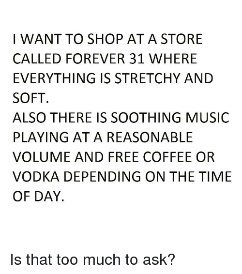 Funny, Music, and Too Much: I WANT TO SHOP ATA STORE  CALLED FOREVER 31 WHERE  EVERYTHING IS STRETCHY AND  SOFT  ALSO THERE IS SOOTHING MUSIC  PLAYING AT A REASONABLE  VOLUME AND FREE COFFEE OR  VODKA DEPENDING ON THE TIME  OF DAY Is that too much to ask?
