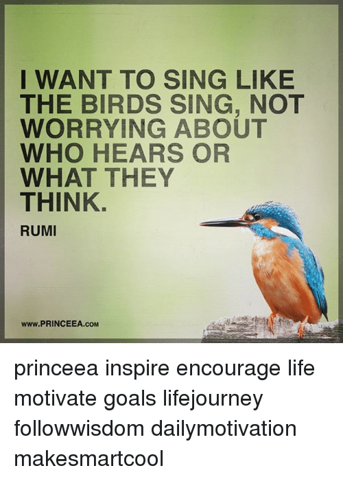 Goals, Life, and Memes: I WANT TO SING LIKE  THE BIRDS SING, NOT  WORRYING ABOUT  WHO HEARS OR  WHAT THEY  THINK.  RUMI  www.PRINCEEA.COM princeea inspire encourage life motivate goals lifejourney followwisdom dailymotivation makesmartcool