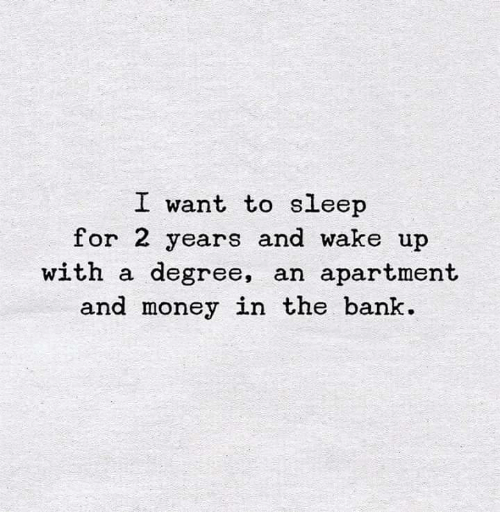 Money, Bank, and Sleep: I want to sleep  for 2 years and wake up  with a degree, an apartment  and money in the bank