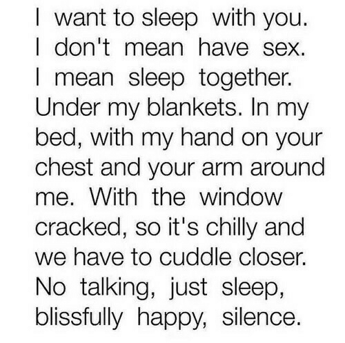 Sex, Cracked, and Happy: I want to sleep with you.  I don'tmean have sex.  I mean sleep together.  Under my blankets. In my  bed, with my hand on your  chest and your arm around  me. With thewindow  cracked, so it's chilly and  we have to cuddle closer.  No talking, just sleep,  blissfully happy, silence.
