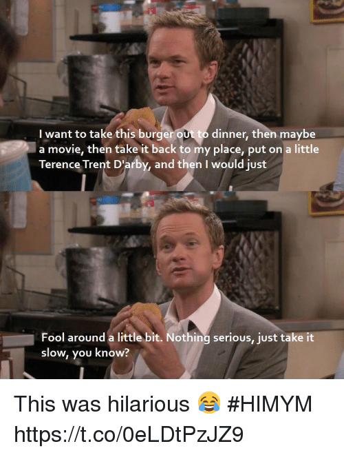 Memes, Movie, and Hilarious: I want to take this burgerout to dinner, then maybe  a movie, then take it back to my place, put on a little  Terence Trent D'arby, and then I would just  Fool around a little bit. Nothing serious, just take it  slow, you know? This was hilarious 😂 #HIMYM https://t.co/0eLDtPzJZ9
