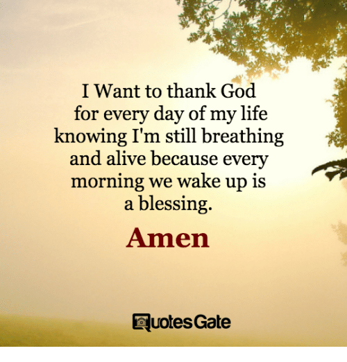 Alive, God, and Life: I Want to thank God  for every day of my life  knowing I'm still breathing  and alive because every  morning we wake up is  a blessing.  Amen  RuotesGate