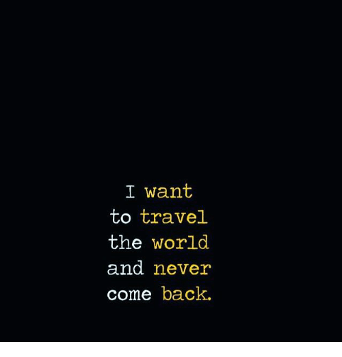 I want to travel the world and never come back meme on for Where do i want to go on vacation