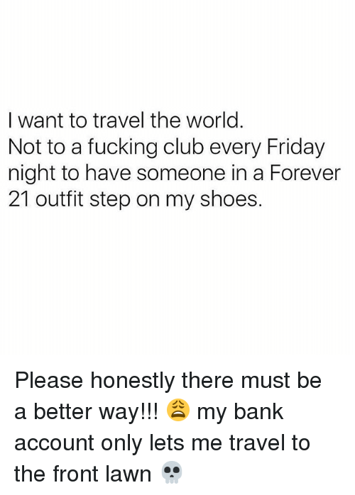 Club, Friday, and Fucking: I want to travel the world.  Not to a fucking club every Friday  night to have someone in a Forever  21 outfit step on my shoes. Please honestly there must be a better way!!! 😩 my bank account only lets me travel to the front lawn 💀