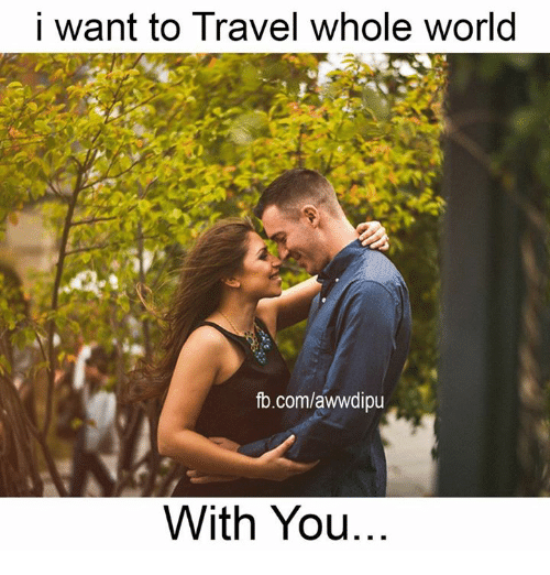 I want to travel whole world fbcomawwdipu with you meme for Where do i want to go on vacation